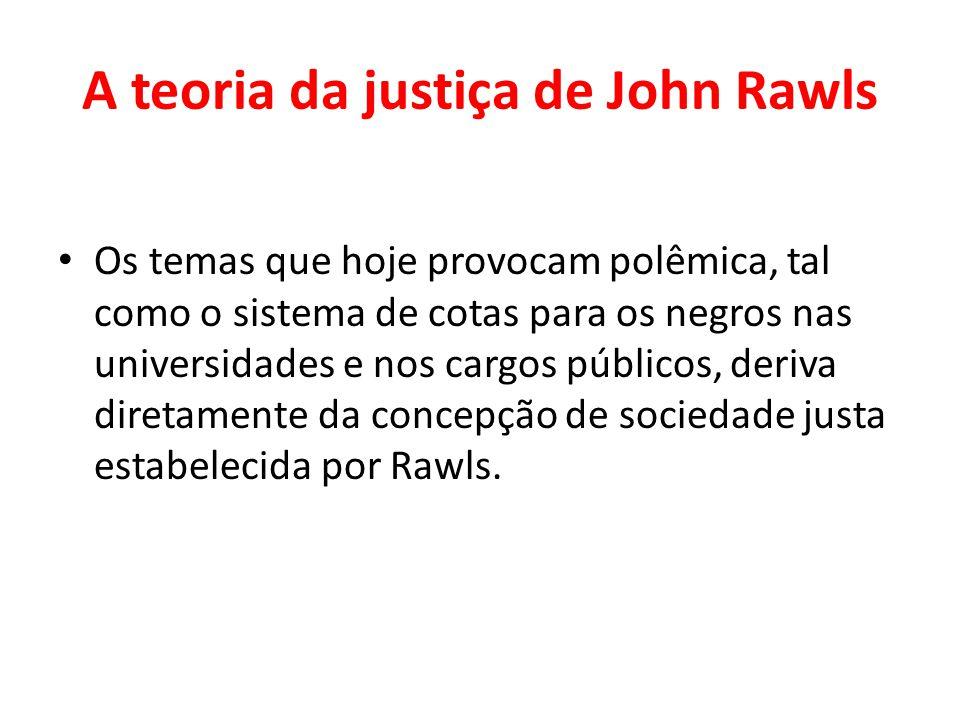 A teoria da justiça de John Rawls Os temas que hoje provocam polêmica, tal como o sistema de cotas para os negros nas universidades e nos cargos públi