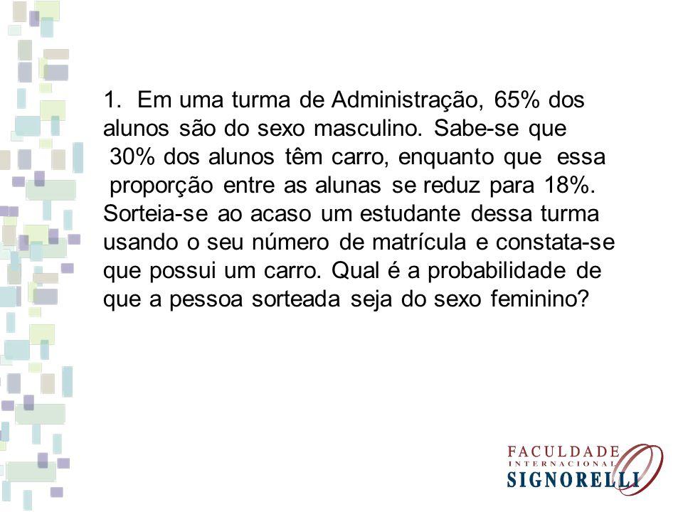 1.Em uma turma de Administração, 65% dos alunos são do sexo masculino. Sabe-se que 30% dos alunos têm carro, enquanto que essa proporção entre as alun