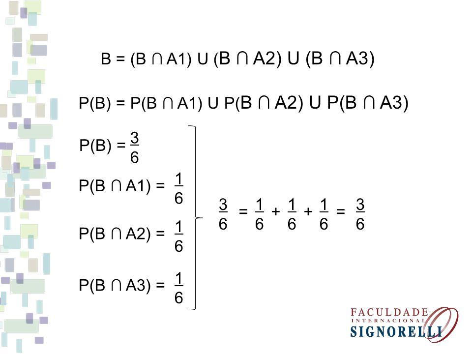 B = (B A1) U ( B A2) U (B A3) P(B) = P(B A1) U P( B A2) U P(B A3) P(B) = P(B A1) = 3636 1616 P(B A2) = 1616 P(B A3) = 1616 3 1 1 1 3 6 6 6 6 6 = + + =