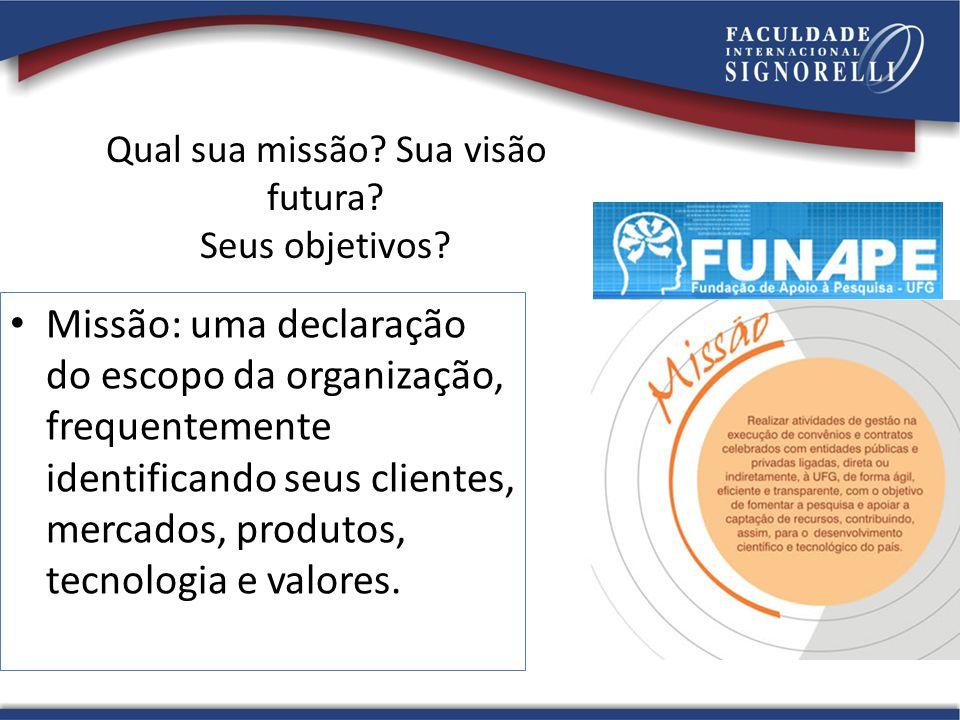 Qual sua missão? Sua visão futura? Seus objetivos? Missão: uma declaração do escopo da organização, frequentemente identificando seus clientes, mercad