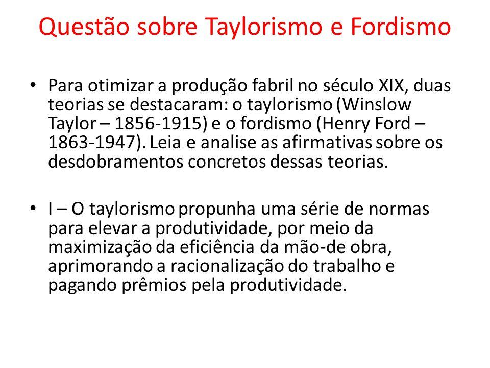 Questão sobre Taylorismo e Fordismo Para otimizar a produção fabril no século XIX, duas teorias se destacaram: o taylorismo (Winslow Taylor – 1856-191