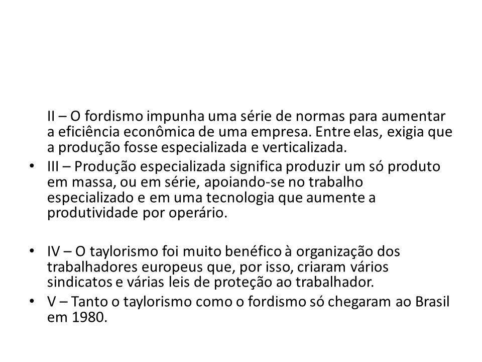 II – O fordismo impunha uma série de normas para aumentar a eficiência econômica de uma empresa. Entre elas, exigia que a produção fosse especializada