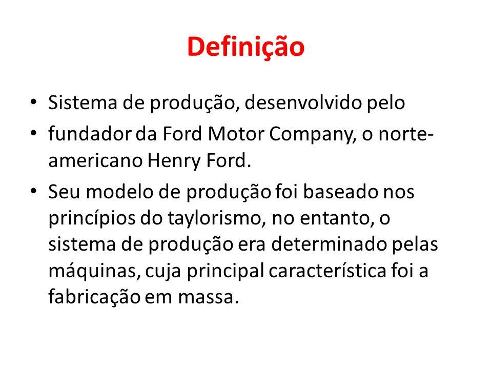 Definição Sistema de produção, desenvolvido pelo fundador da Ford Motor Company, o norte- americano Henry Ford. Seu modelo de produção foi baseado nos