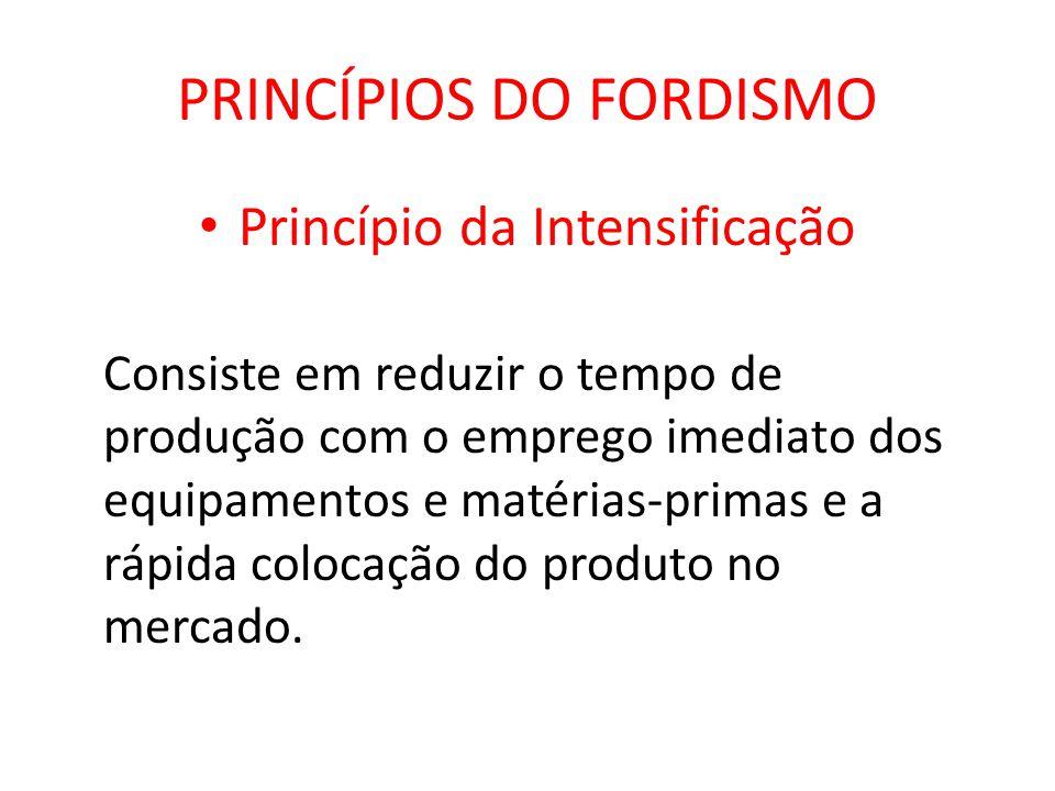PRINCÍPIOS DO FORDISMO Princípio da Intensificação Consiste em reduzir o tempo de produção com o emprego imediato dos equipamentos e matérias-primas e
