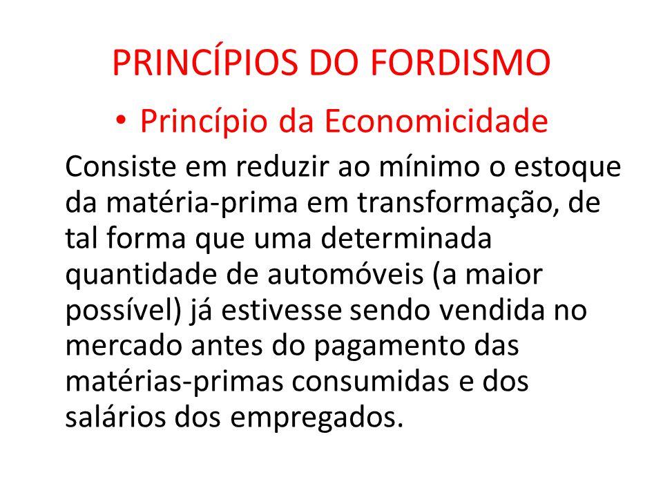 PRINCÍPIOS DO FORDISMO Princípio da Economicidade Consiste em reduzir ao mínimo o estoque da matéria-prima em transformação, de tal forma que uma dete