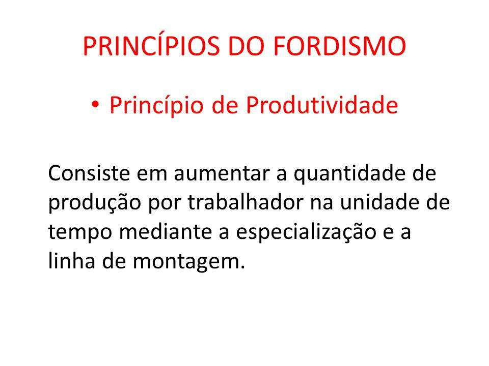 PRINCÍPIOS DO FORDISMO Princípio de Produtividade Consiste em aumentar a quantidade de produção por trabalhador na unidade de tempo mediante a especia