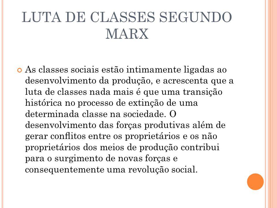 LUTA DE CLASSES SEGUNDO MARX As classes sociais estão intimamente ligadas ao desenvolvimento da produção, e acrescenta que a luta de classes nada mais