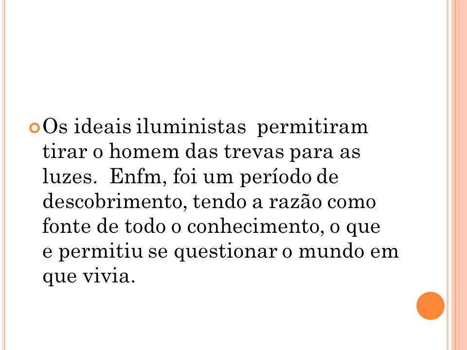 Os ideais iluministas permitiram tirar o homem das trevas para as luzes. Enfm, foi um período de descobrimento, tendo a razão como fonte de todo o con