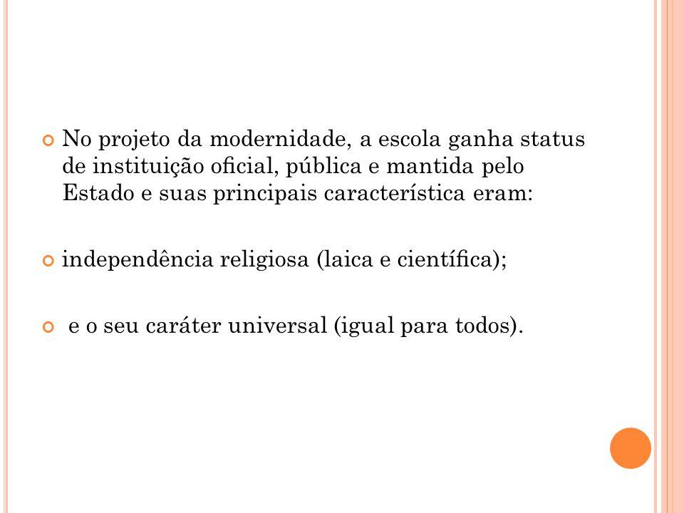 No projeto da modernidade, a escola ganha status de instituição ocial, pública e mantida pelo Estado e suas principais característica eram: independên