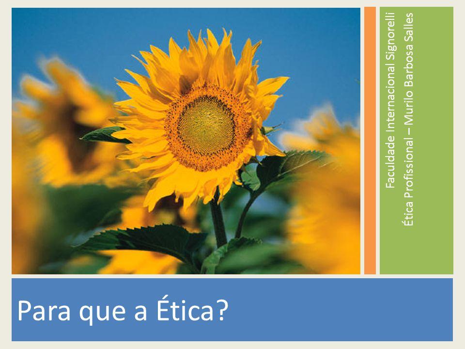 Faculdade Internacional Signorelli Ética Profissional – Murilo Barbosa Salles Para que a Ética?