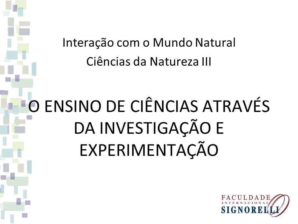 O ENSINO DE CIÊNCIAS ATRAVÉS DA INVESTIGAÇÃO E EXPERIMENTAÇÃO Interação com o Mundo Natural Ciências da Natureza III