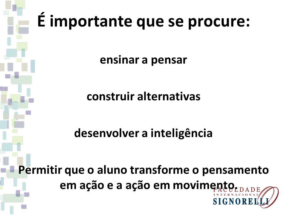 É importante que se procure: ensinar a pensar construir alternativas desenvolver a inteligência Permitir que o aluno transforme o pensamento em ação e