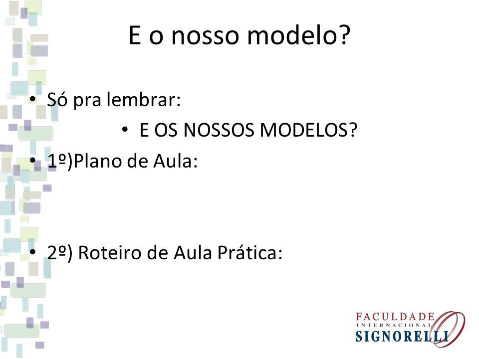 E o nosso modelo? Só pra lembrar: E OS NOSSOS MODELOS? 1º)Plano de Aula: 2º) Roteiro de Aula Prática: