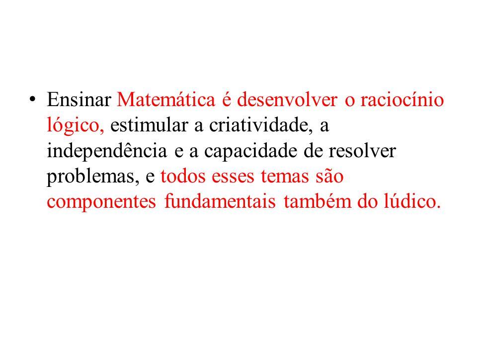 Ensinar Matemática é desenvolver o raciocínio lógico, estimular a criatividade, a independência e a capacidade de resolver problemas, e todos esses te