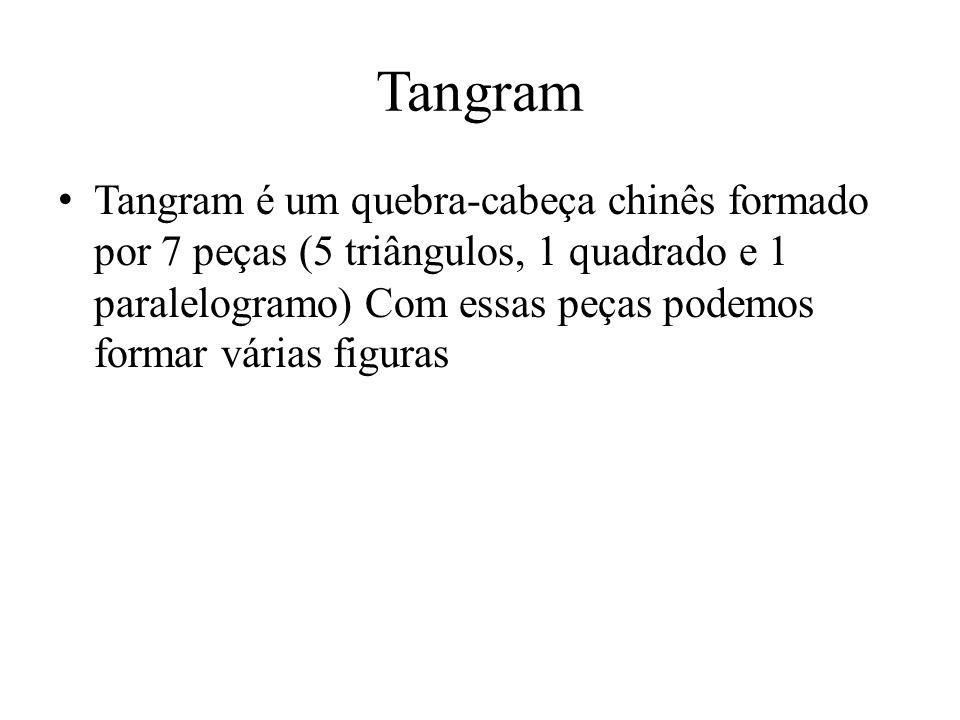 Tangram Tangram é um quebra-cabeça chinês formado por 7 peças (5 triângulos, 1 quadrado e 1 paralelogramo) Com essas peças podemos formar várias figur