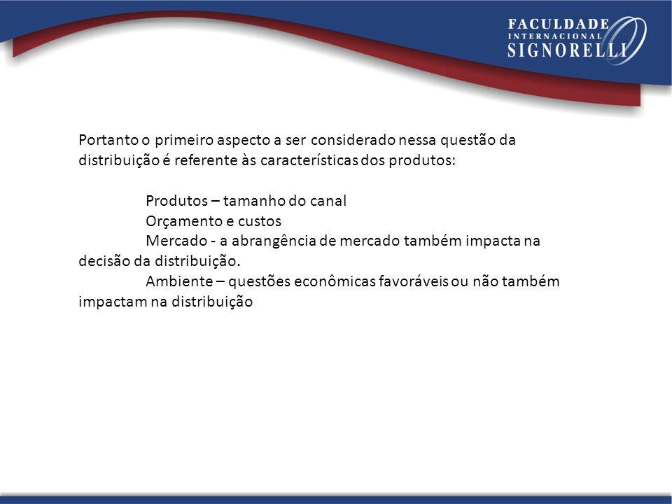 Portanto o primeiro aspecto a ser considerado nessa questão da distribuição é referente às características dos produtos: Produtos – tamanho do canal Orçamento e custos Mercado - a abrangência de mercado também impacta na decisão da distribuição.