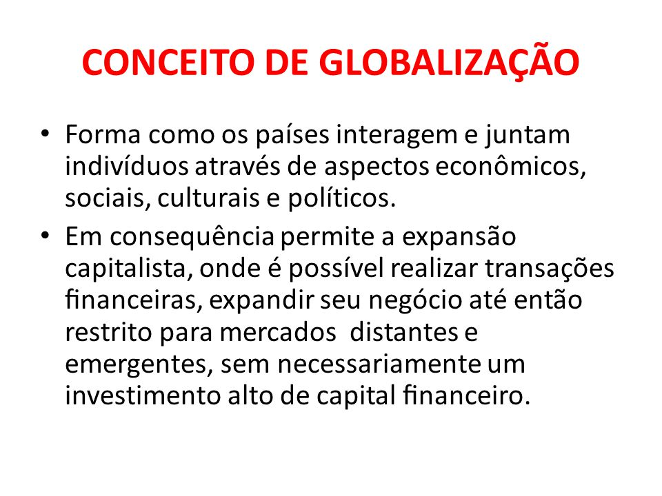 CONCEITO DE GLOBALIZAÇÃO Forma como os países interagem e juntam indivíduos através de aspectos econômicos, sociais, culturais e políticos. Em consequ