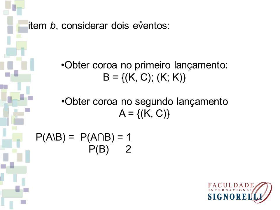 item b, considerar dois eventos: P(A\B) = = P(AB) = 1 P(B) 2 Obter coroa no primeiro lançamento: B = {(K, C); (K; K)} Obter coroa no segundo lançament