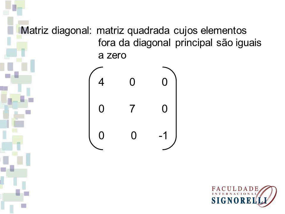 Matriz diagonal: matriz quadrada cujos elementos fora da diagonal principal são iguais a zero 4 0 0 0 7 0 0 0 -1