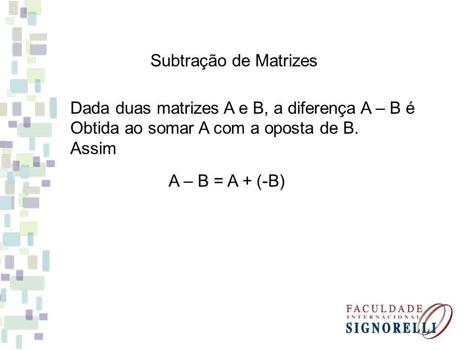 Subtração de Matrizes Dada duas matrizes A e B, a diferença A – B é Obtida ao somar A com a oposta de B.