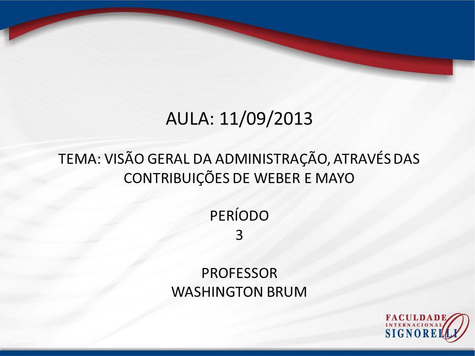 AULA: 11/09/2013 TEMA: VISÃO GERAL DA ADMINISTRAÇÃO, ATRAVÉS DAS CONTRIBUIÇÕES DE WEBER E MAYO PERÍODO 3 PROFESSOR WASHINGTON BRUM