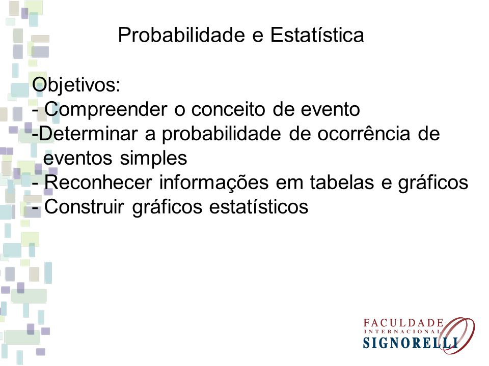 Probabilidade e Estatística Objetivos: - Compreender o conceito de evento -Determinar a probabilidade de ocorrência de eventos simples - Reconhecer in