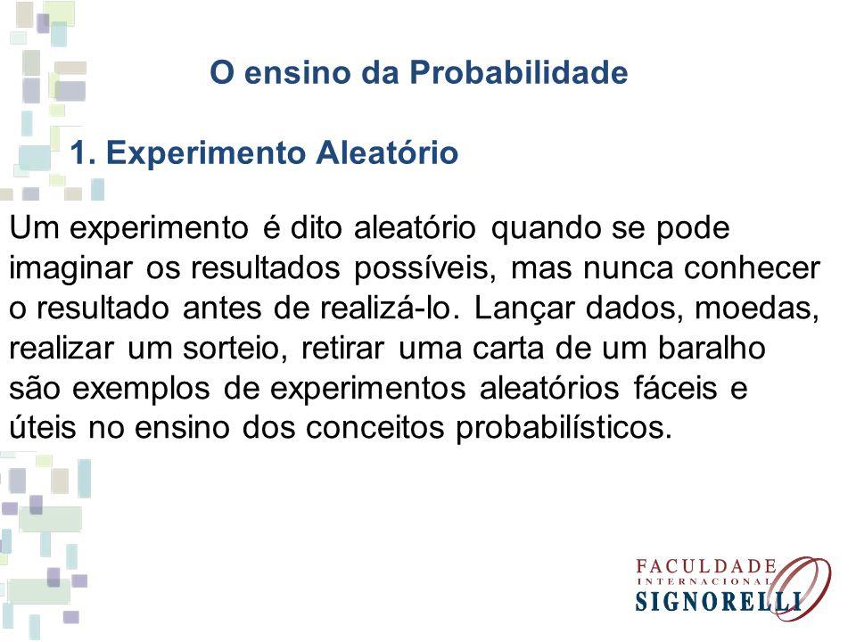 O ensino da Probabilidade 1. Experimento Aleatório Um experimento é dito aleatório quando se pode imaginar os resultados possíveis, mas nunca conhecer