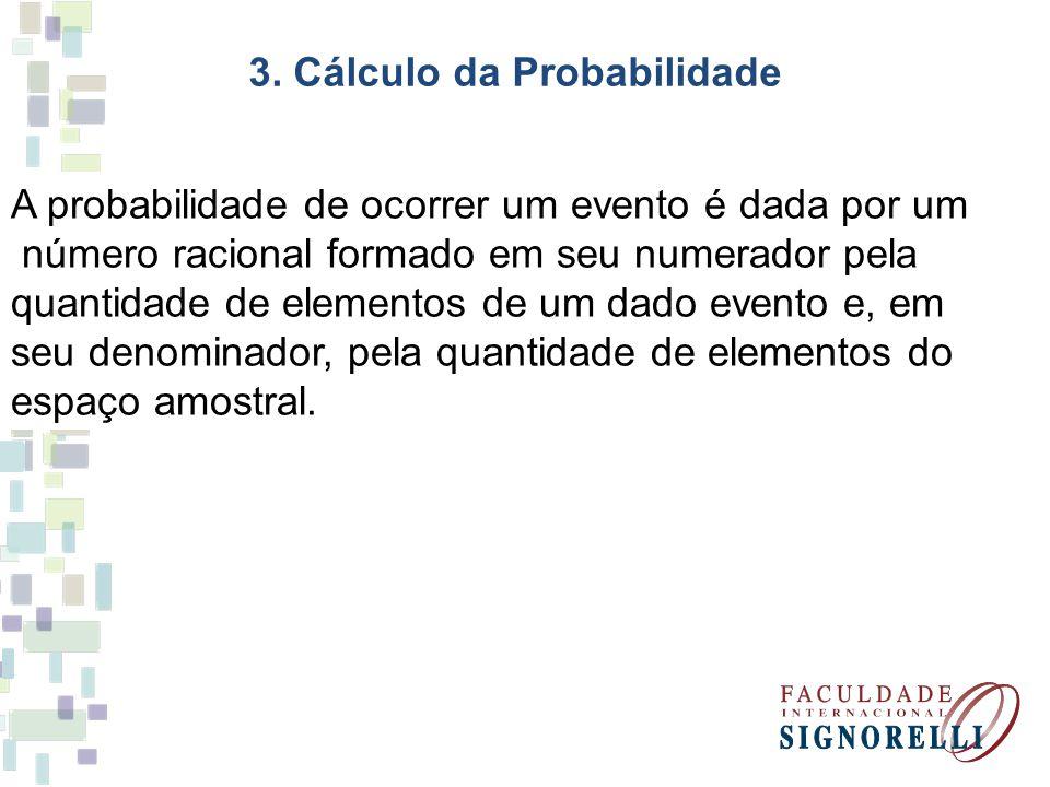 3. Cálculo da Probabilidade A probabilidade de ocorrer um evento é dada por um número racional formado em seu numerador pela quantidade de elementos d