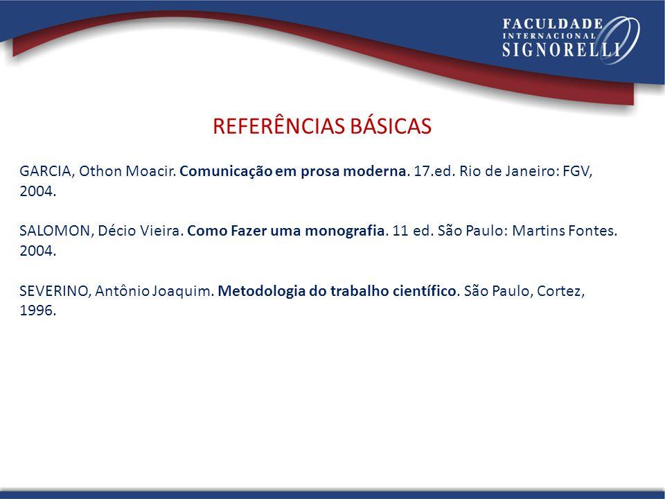 REFERÊNCIAS BÁSICAS GARCIA, Othon Moacir. Comunicação em prosa moderna. 17.ed. Rio de Janeiro: FGV, 2004. SALOMON, Décio Vieira. Como Fazer uma monogr