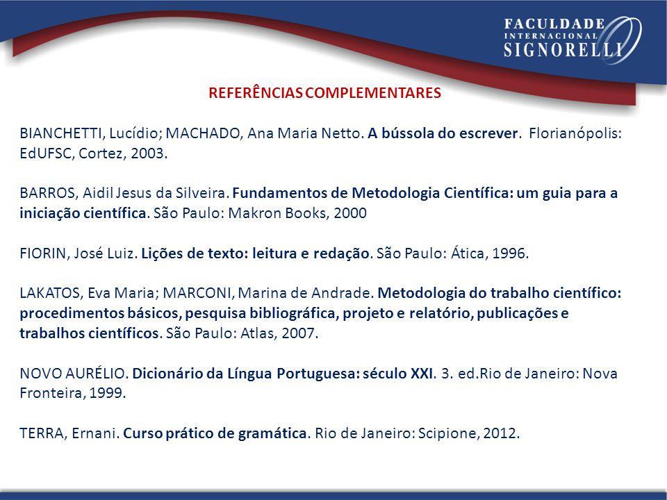REFERÊNCIAS COMPLEMENTARES BIANCHETTI, Lucídio; MACHADO, Ana Maria Netto. A bússola do escrever. Florianópolis: EdUFSC, Cortez, 2003. BARROS, Aidil Je