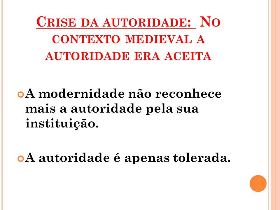 C RISE DA AUTORIDADE : N O CONTEXTO MEDIEVAL A AUTORIDADE ERA ACEITA A modernidade não reconhece mais a autoridade pela sua instituição.