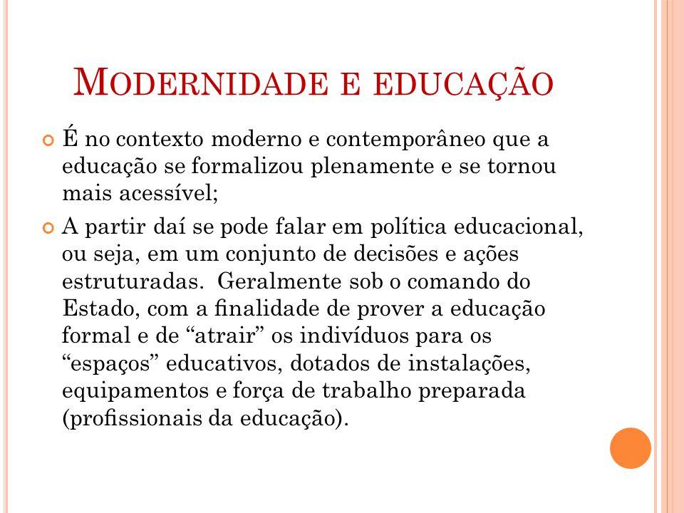 M ODERNIDADE E EDUCAÇÃO É no contexto moderno e contemporâneo que a educação se formalizou plenamente e se tornou mais acessível; A partir daí se pode falar em política educacional, ou seja, em um conjunto de decisões e ações estruturadas.
