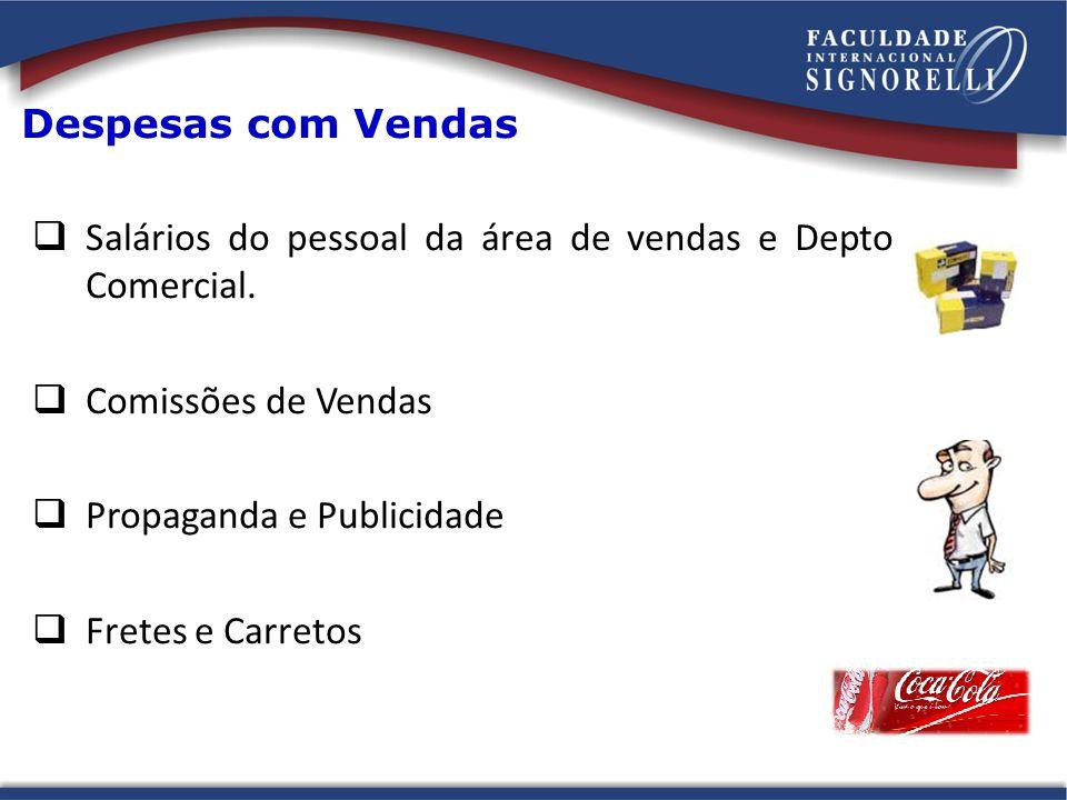 Despesas com Vendas Salários do pessoal da área de vendas e Depto Comercial. Comissões de Vendas Propaganda e Publicidade Fretes e Carretos