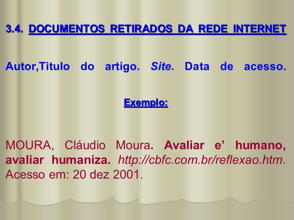 3.4. DOCUMENTOS RETIRADOS DA REDE INTERNET Exemplo: 3.4. DOCUMENTOS RETIRADOS DA REDE INTERNET Autor,Titulo do artigo. Site. Data de acesso. Exemplo: