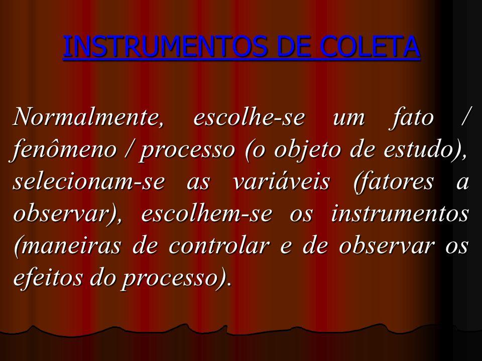 INSTRUMENTOS DE COLETA Normalmente, escolhe-se um fato / fenômeno / processo (o objeto de estudo), selecionam-se as variáveis (fatores a observar), escolhem-se os instrumentos (maneiras de controlar e de observar os efeitos do processo).
