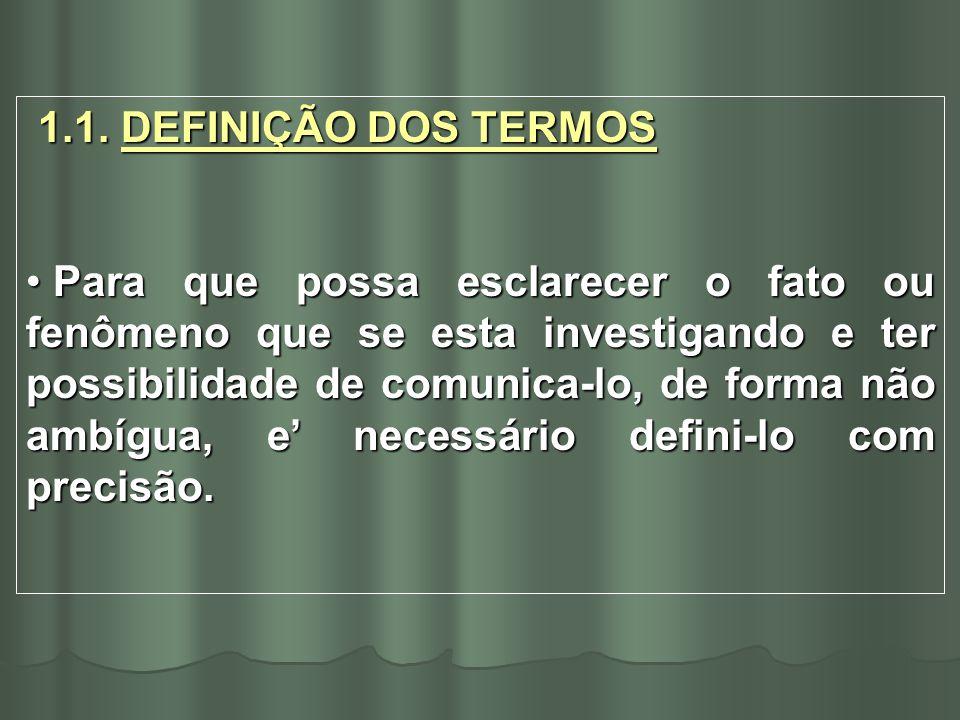 1.1. DEFINIÇÃO DOS TERMOS 1.1. DEFINIÇÃO DOS TERMOS Para que possa esclarecer o fato ou fenômeno que se esta investigando e ter possibilidade de comun