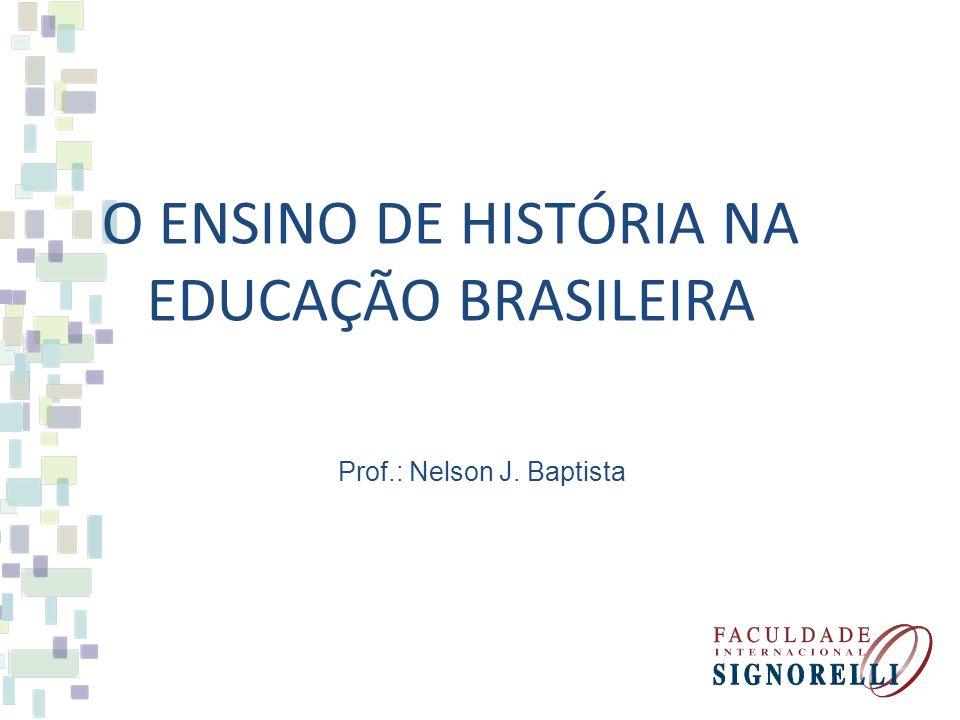 O ENSINO DE HISTÓRIA NA EDUCAÇÃO BRASILEIRA Prof.: Nelson J. Baptista