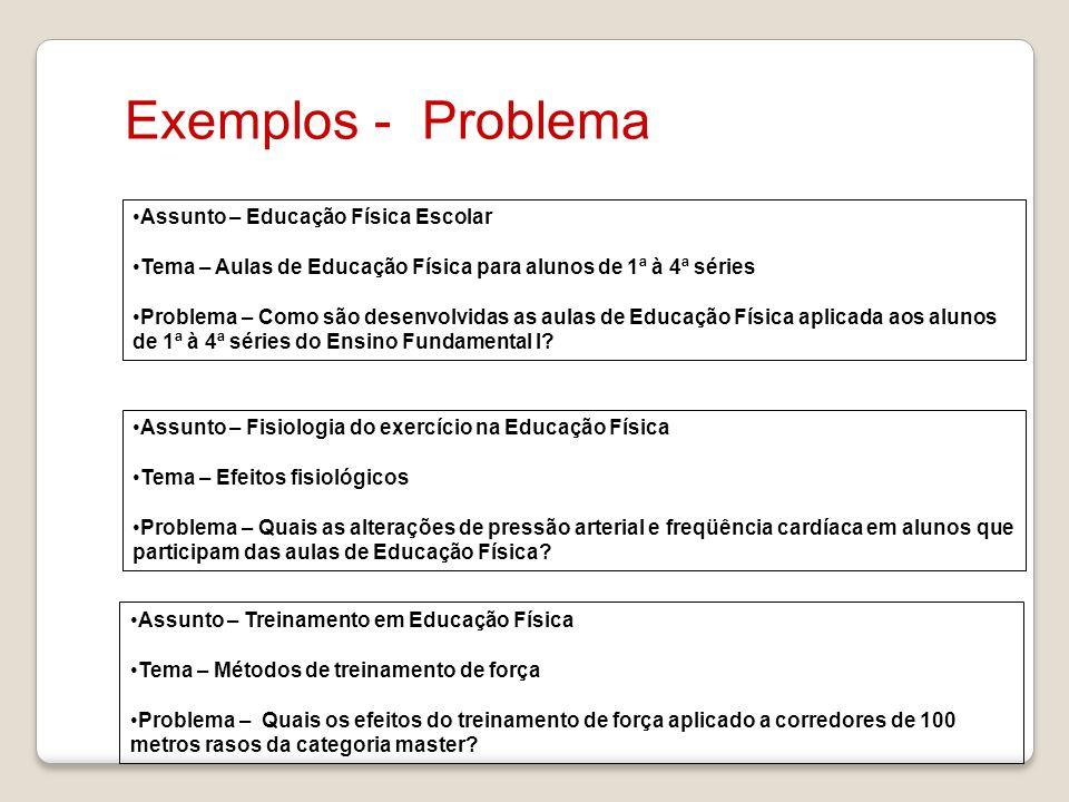 Exemplos - Problema Assunto – Educação Física Escolar Tema – Aulas de Educação Física para alunos de 1ª à 4ª séries Problema – Como são desenvolvidas