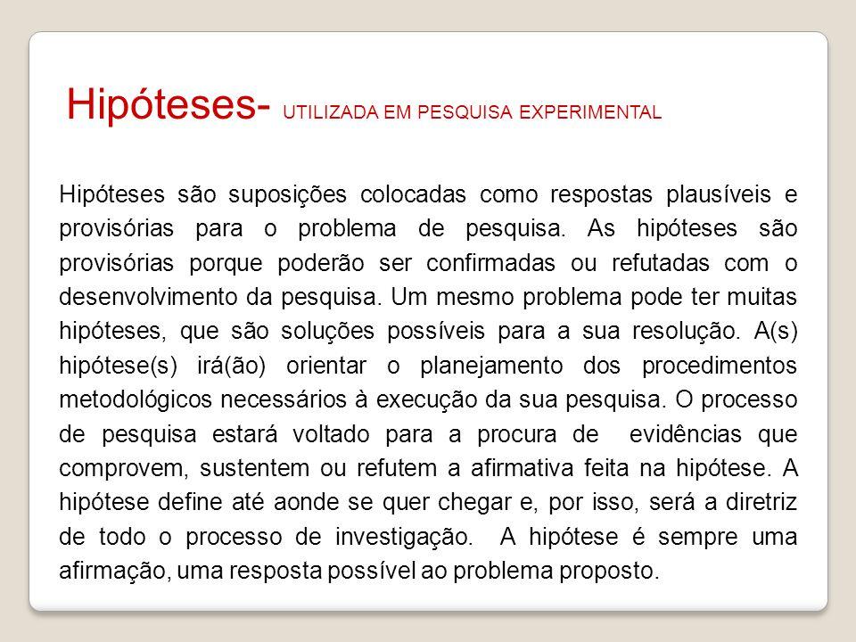 Hipóteses- UTILIZADA EM PESQUISA EXPERIMENTAL Hipóteses são suposições colocadas como respostas plausíveis e provisórias para o problema de pesquisa.