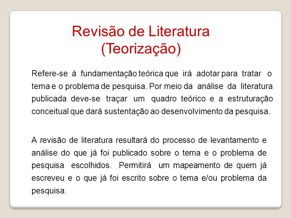 Revisão de Literatura (Teorização) Refere-se à fundamentação teórica que irá adotar para tratar o tema e o problema de pesquisa. Por meio da análise d