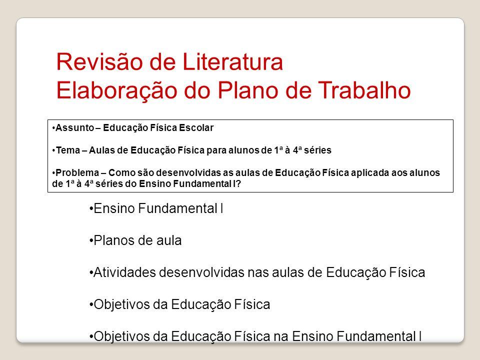 Revisão de Literatura Elaboração do Plano de Trabalho Assunto – Educação Física Escolar Tema – Aulas de Educação Física para alunos de 1ª à 4ª séries