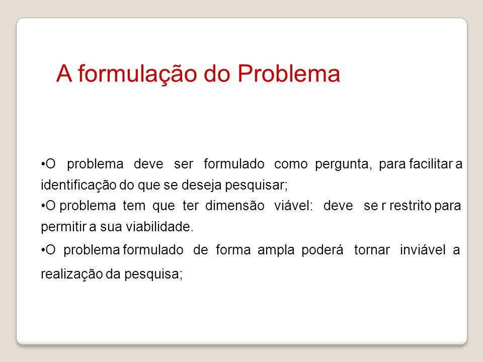 A formulação do Problema O problema deve ser formulado como pergunta, para facilitar a identificação do que se deseja pesquisar; O problema tem que te