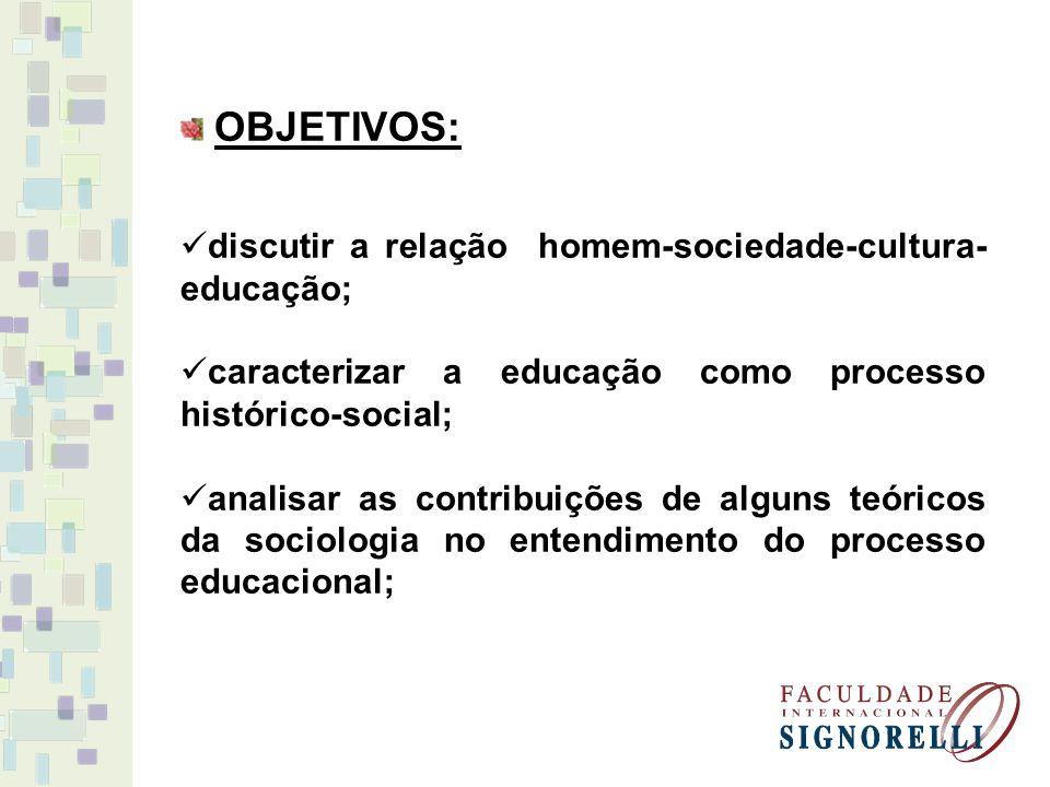 OBJETIVOS: discutir a relação homem-sociedade-cultura- educação; caracterizar a educação como processo histórico-social; analisar as contribuições de alguns teóricos da sociologia no entendimento do processo educacional;