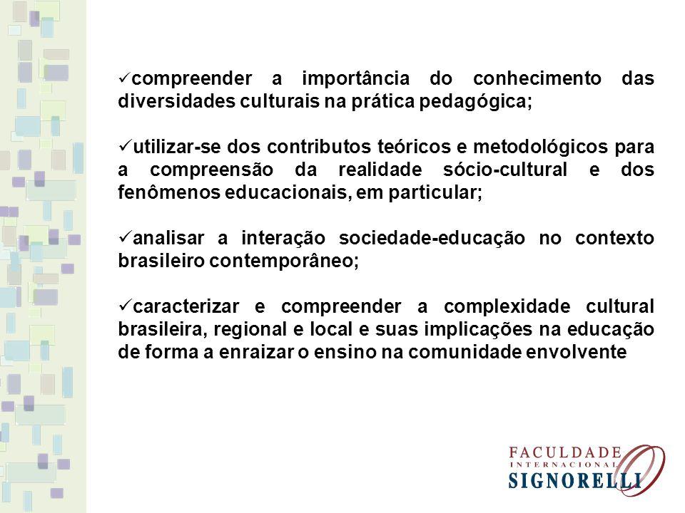 compreender a importância do conhecimento das diversidades culturais na prática pedagógica; utilizar-se dos contributos teóricos e metodológicos para a compreensão da realidade sócio-cultural e dos fenômenos educacionais, em particular; analisar a interação sociedade-educação no contexto brasileiro contemporâneo; caracterizar e compreender a complexidade cultural brasileira, regional e local e suas implicações na educação de forma a enraizar o ensino na comunidade envolvente