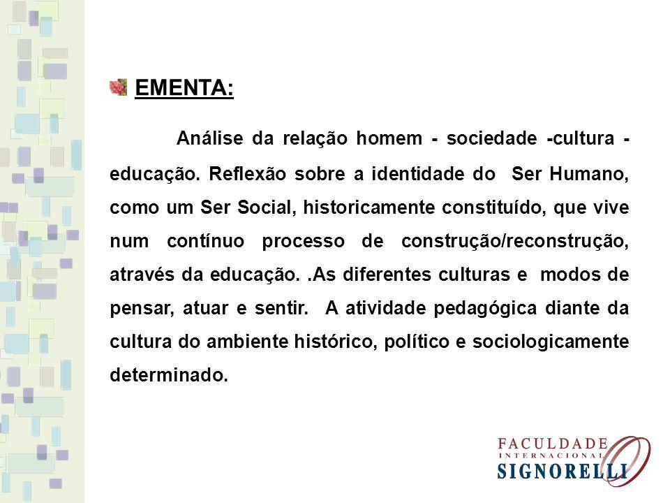 EMENTA: Análise da relação homem - sociedade -cultura - educação. Reflexão sobre a identidade do Ser Humano, como um Ser Social, historicamente consti