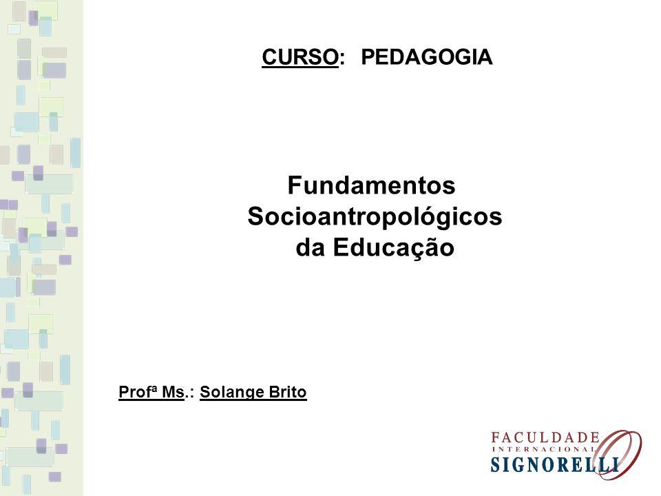 Fundamentos Socioantropológicos da Educação CURSO: PEDAGOGIA Profª Ms.: Solange Brito