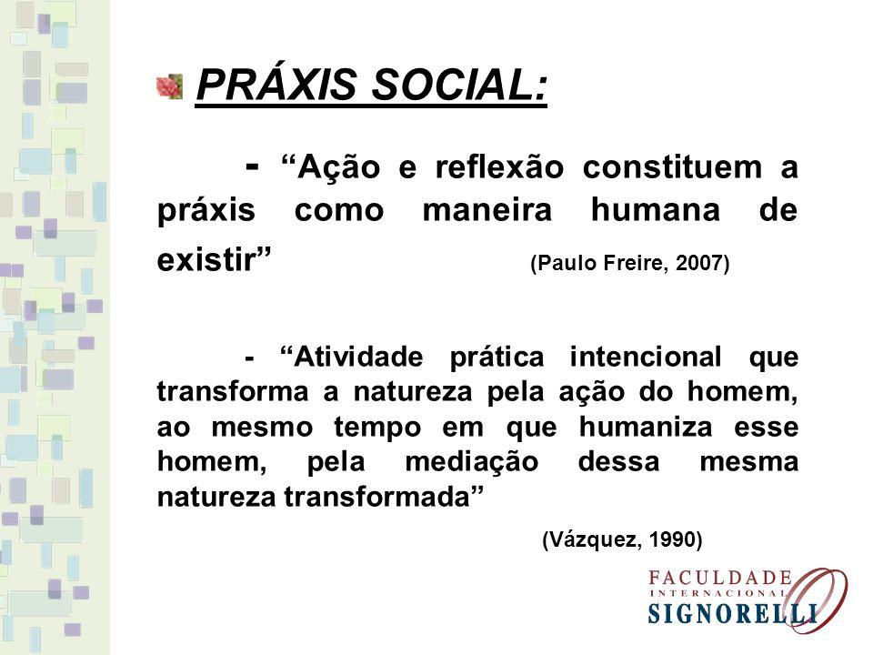 PRÁXIS SOCIAL: - Ação e reflexão constituem a práxis como maneira humana de existir (Paulo Freire, 2007) - Atividade prática intencional que transform