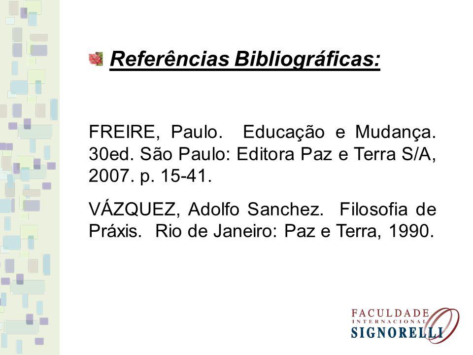 Referências Bibliográficas: FREIRE, Paulo. Educação e Mudança. 30ed. São Paulo: Editora Paz e Terra S/A, 2007. p. 15-41. VÁZQUEZ, Adolfo Sanchez. Filo