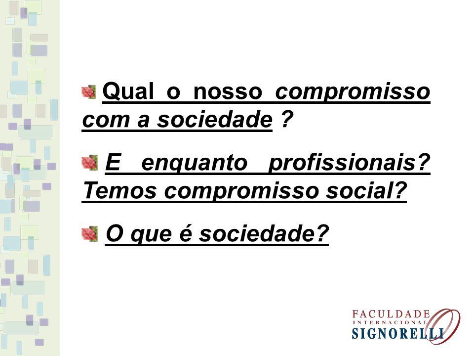 Qual o nosso compromisso com a sociedade ? E enquanto profissionais? Temos compromisso social? O que é sociedade?