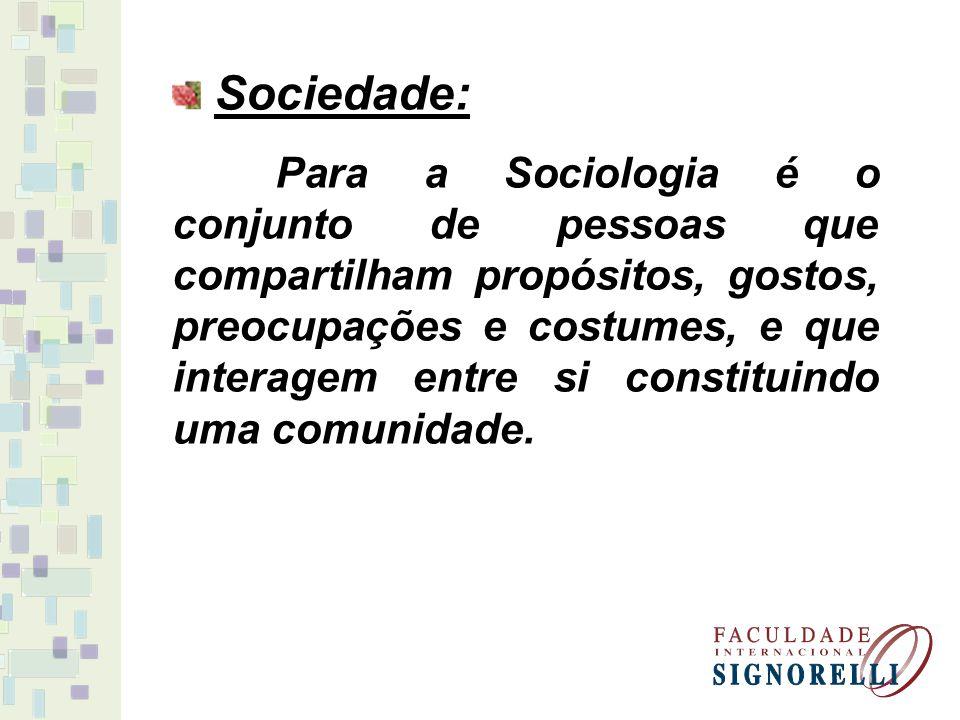Sociedade: Para a Sociologia é o conjunto de pessoas que compartilham propósitos, gostos, preocupações e costumes, e que interagem entre si constituin